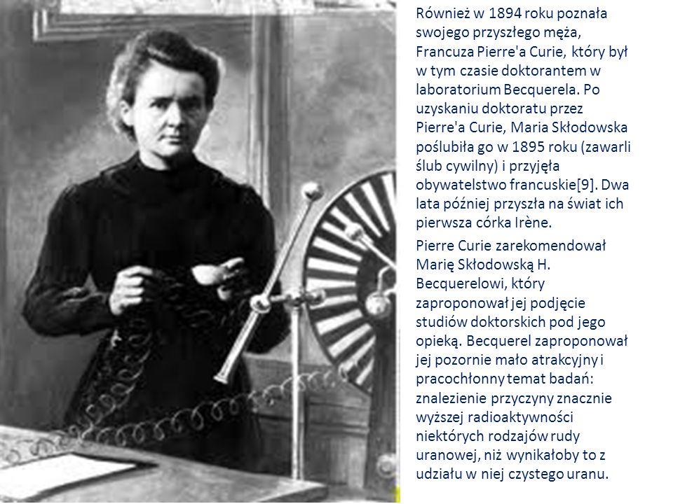Również w 1894 roku poznała swojego przyszłego męża, Francuza Pierre a Curie, który był w tym czasie doktorantem w laboratorium Becquerela. Po uzyskaniu doktoratu przez Pierre a Curie, Maria Skłodowska poślubiła go w 1895 roku (zawarli ślub cywilny) i przyjęła obywatelstwo francuskie[9]. Dwa lata później przyszła na świat ich pierwsza córka Irène.